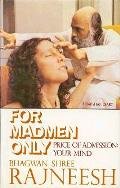 """""""For Madmen Only: Price of Admission, Your Mind"""" was my first read of Osho's one-on-one counseling of devotees. Pay with your mind sounds like brainwashing? I hope so. Since I read this book back in 1980 I've been trying to wash my brain each moment of all the identity, conditioning and crap society has put there with Osho's meditations. It's good to be clean."""