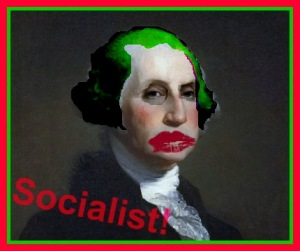 First Obama is branded Socialist, but it won't end there. Next will be George Washington. After that, you perhaps, if you are not uber-American enough?